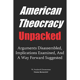AMERICAN THEOCRACY Unpacked Arguments Disassembled Implications Explored and a Way Forward Suggested by Zimmerman & W. & Frederick