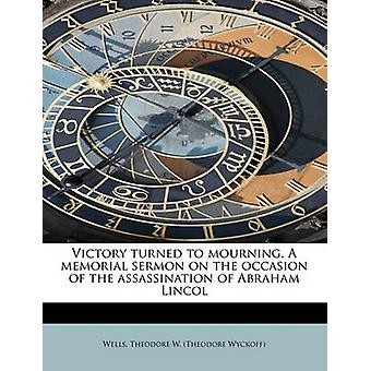 Victory turned to mourning. A memorial sermon on the occasion of the assassination of Abraham Lincol by Theodore W. Theodore Wyckoff & Wells