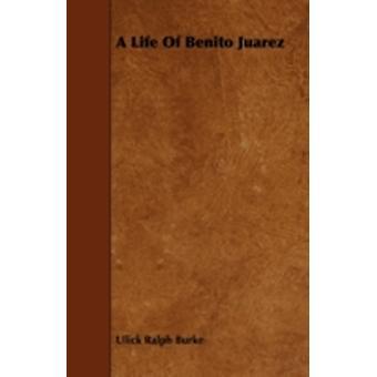 A Life of Benito Juarez by Burke & Ulick Ralph