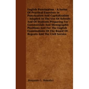 English Punctuation  A Series Of Practical Exercises In Punctuation And Capitalization  Adapted To The Use Of Schools And Of Students Preparing For Commercials And Stenographic Positions And For The by Benedict & Benjamin G.