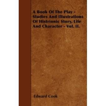 A Book Of The Play  Studies And Illustrations Of Histrionic Story Life And Character  Vol. II. by Cook & Edward