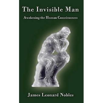 The Invisible Man Awakening the Human Consciousness by Nobles & James Leonard