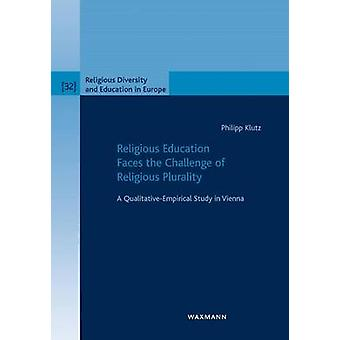Religious Education Faces the Challenge of Religious PluralityA QualitativeEmpirical Study in Vienna by Klutz & Philipp