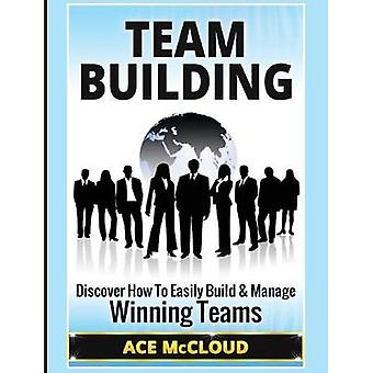 Team Building Discover How To Easily Build  Manage Winning Teams by McCloud & Ace
