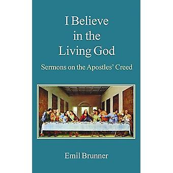 I Believe in the Living God - Sermons on the Apostles' Creed by Emil B