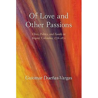 Of Love and Other Passions - Elites - Politics - and Family in Bogot -
