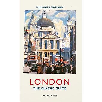 The King's England - London - The Classic Guide by Arthur Mee - 9781445