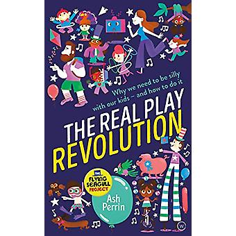 The Real Play Revolution - Why We Need to Be Silly with Our Kids - And
