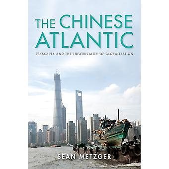 The Chinese Atlantic  Seascapes and the Theatricality of Globalization by Sean Metzger