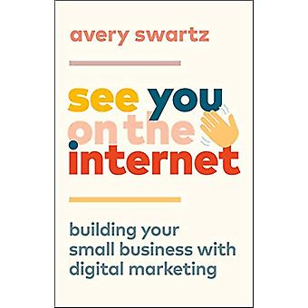 See You on the Internet - Building Your Small Business with Digital Ma