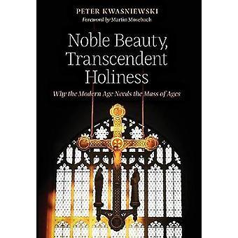 Noble Beauty - Transcendent Holiness - Why the Modern Age Needs the Ma