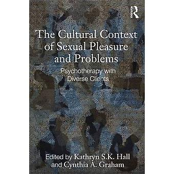The Cultural Context of Sexual Pleasure and Problems by Edited by Kathryn S K Hall & Edited by Cynthia A Graham