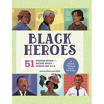 Black Heroes A Black History Book for Kids  51 Inspiring People from Ancient Africa to ModernDay U.S.A. by Arlisha Norwood