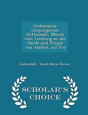Godescalcus lintpurgensis Gottschalk Mnch vom Limburg an der Hardt und Propst von Aachen ein Pro  Scholars Choice Edition by Guido Maria Dreves & Gottschalk