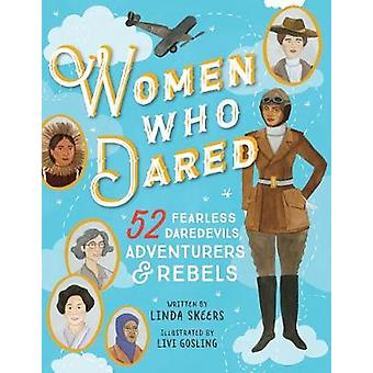 Women Who Dared - 52 Fearless Daredevils - Adventurers - and Rebels by