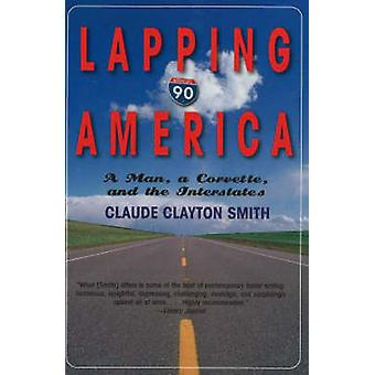 Lapping America - A Man - a Corvette - and the Interstates by Claude C