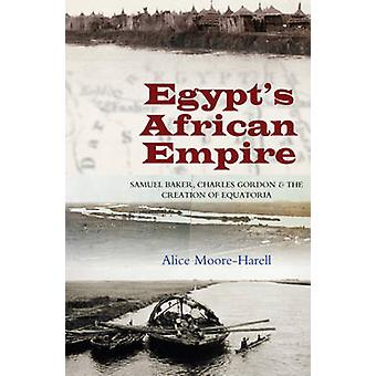 Egypts African Empire - Samuel Baker - Charles Gordon and the Creation