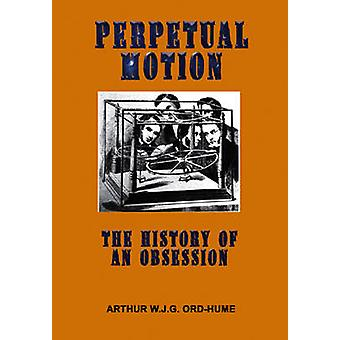 Perpetual Motion - The History of an Obsession by Arthur W. J. G. Ord-