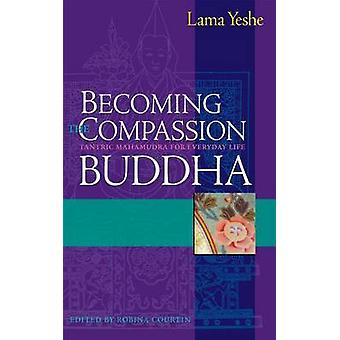 Becoming the Compassion Buddha - Tantric Mahamudra for Everyday Life b