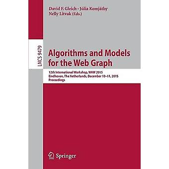Algorithms and Models for the Web Graph  12th International Workshop WAW 2015 Eindhoven The Netherlands December 1011 2015 Proceedings by Gleich & David F.