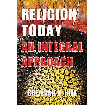 Religion Today An Integral Approach by Hill & Brennan R.
