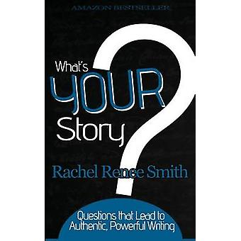 Whats Your Story Questions that Lead to Authentic Powerful Writing by Smith & Rachel Renee