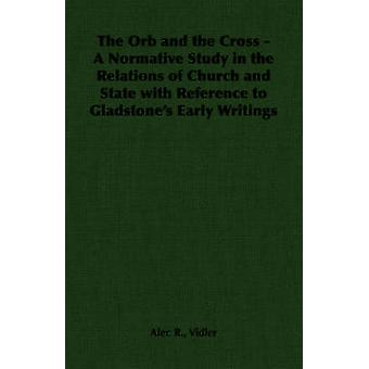 The Orb and the Cross  A Normative Study in the Relations of Church and State with Reference to Gladstones Early Writings by Vidler & Alec R.