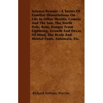 Science Byways  A Series Of Familiar Dissertations On Life In Other Worlds Comets And The Sun The North Pole Rain Danger From Lightning Growth And Decay Of Mind The Brain And Mental Feats Auto by Proctor & Richard Anthony