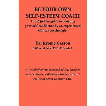Be Your Own SelfEsteem Coach The Definitive Guide to Boosting Your SelfConfidence by an Experienced Clinical Psychologist by Carson & J.