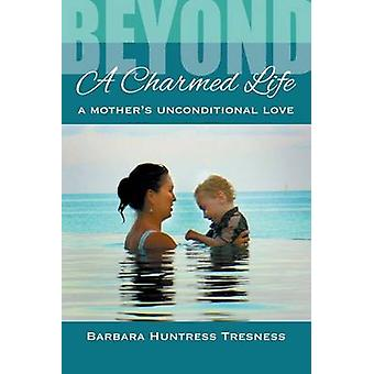 Beyond A Charmed Life A Mothers Unconditional Love by Huntress Tresness & Barbara
