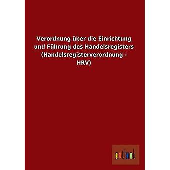 Verordnung Uber Die Einrichtung Und Fuhrung Des Handelsregisters Handelsregisterverordnung  Hrv by Ohne Autor