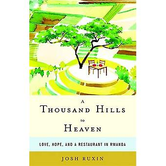 A Thousand Hills to Heaven Love Hope and a Restaurant in Rwanda by Ruxin & Josh