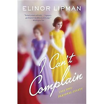 I Can't Complain - (All Too) Personal Essays by Elinor Lipman - 978054