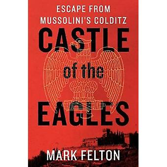 Castle of the Eagles - Escape from Mussolini's Colditz by Mark Felton
