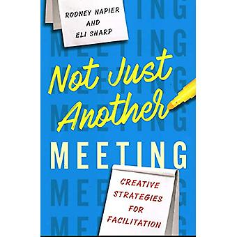 Not Just Another Meeting - Creative Strategies for Facilitation by Rod