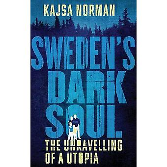 Sweden's Dark Soul - The Unravelling of a Utopia by Kajsa Norman - 978