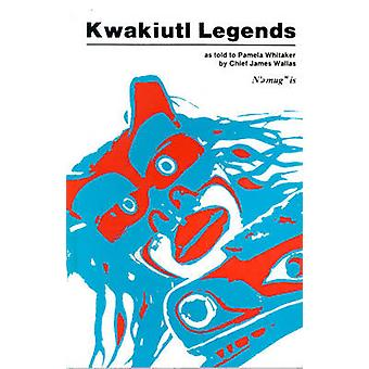 Kwakiutl Legends - As Told to Pamela Whitaker by Chief James Wallas by