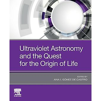 Ultraviolet Astronomy and the Quest for the Origin of Life by Edited by Ana I G mez de Castro
