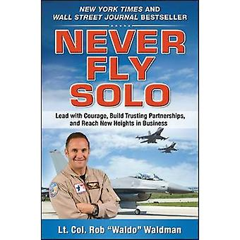 Never Fly Solo Lead with Courage Build Trusting Partnerships and Reach New Heights in Business by Robert Waldo Waldman
