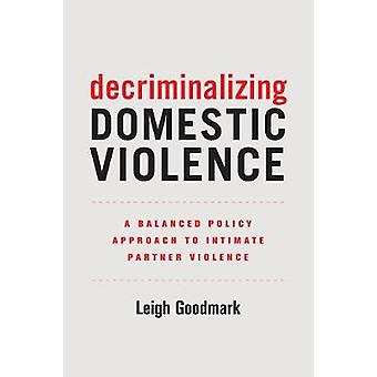 Decriminalizing Domestic Violence - A Balanced Policy Approach to Intimate Partner Violence