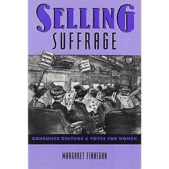 Selling Suffrage - Consumer Culture and Votes for Women by Margaret Fi