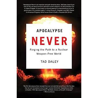 Apocalypse Never  Forging the Path to a Nuclear WeaponFree World by Tad Daley
