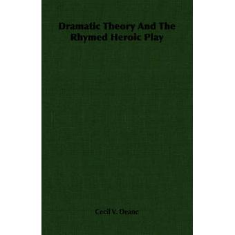 Dramatic Theory And The Rhymed Heroic Play by Deane & Cecil V.