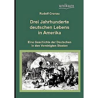 Drei Jahrhunderte deutschen Lebens in Amerika by Cronau & Rudolf