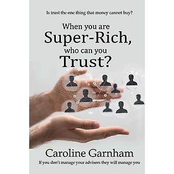 When you are SuperRich who can you Trust by Garnham & Caroline