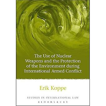 The Use of Nuclear Weapons and the Protection of the Environment During International Armed Conflict (Studies in International Law)