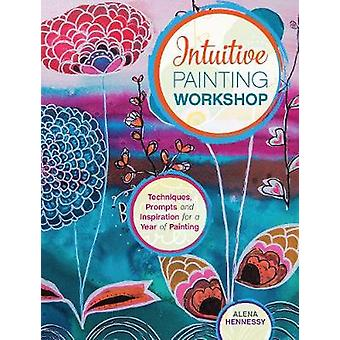 Intuitive Painting Workshop  Techniques Prompts and Inspiration for a Year of Painting by Alena Hennessy