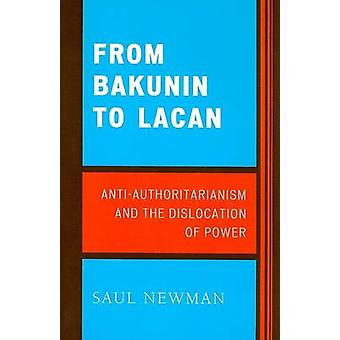 From Bakunin to Lacan AntiAuthoritarianism and the Dislocation of Power by Newman Saul