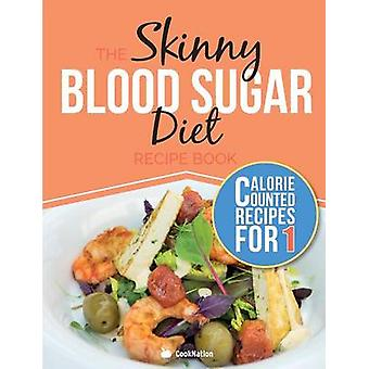 The Skinny Blood Sugar Diet Recipe Book Delicious Calorie Counted Low Carb Recipes For One. The Perfect Cookbook To Complement Your Blood Sugar Diet by CookNation