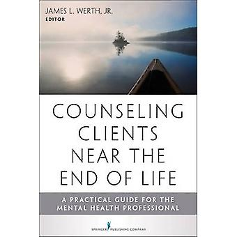 Counseling Clients Near the End of Life A Practical Guide for Mental Health Professionals by Werth & James L. & Jr.